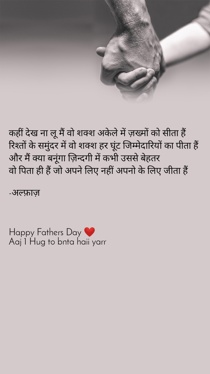 कहीं देख ना लू मैं वो शक्श अकेले में ज़ख्मों को सीता हैं रिश्तों के समुंदर में वो शक्श हर घूंट जिम्मेदारियों का पीता हैं और मैं क्या बनूंगा ज़िन्दगी में कभी उससे बेहतर वो पिता ही हैं जो अपने लिए नहीं अपनो के लिए जीता हैं  -अल्फ़ाज़    Happy Fathers Day ❤️ Aaj 1 Hug to bnta haii yarr