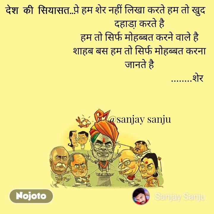 पे हम शेर नहीं लिखा करते हम तो खुद दहाडा़ करते है हम तो सिर्फ मोहब्बत करने वाले है शाहब बस हम तो सिर्फ मोहब्बत करना जानते है                                         ........शेर   @sanjay sanju