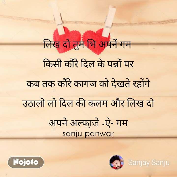 लिख दो तुम भि अपनें गम   किसी कौंरे दिल के पन्नों पर   कब तक कौंरे कागज को देखते रहोंगे  उठालो लो दिल की कलम और लिख दो  अपने अल्फा़जे -ऐ- गम sanju panwar