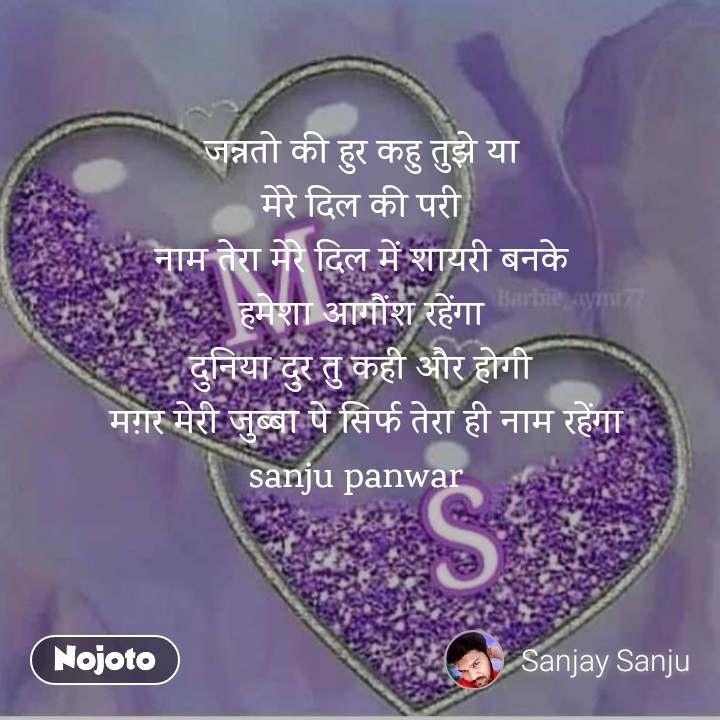 जन्नतो की हुर कहु तुझे या मेरे दिल की परी नाम तेरा मेरे दिल में शायरी बनके हमेशा आगौंश रहेंगा दुनिया दुर तु कही और होगी  मग़र मेरी जुब्बा पे सिर्फ तेरा ही नाम रहेंगा sanju panwar