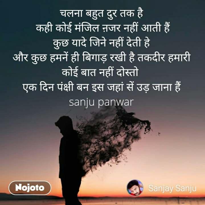 चलना बहुत दुर तक है  कही कोई मंजिल ऩजर नहीं आती हैं कुछ यादे जिने नहीं देती हे और कुछ हमनें ही बिगाड़ रखी है तकदीर हमारी कोई बात नहीं दोस्तो  एक दिन पंक्षी बन इस जहां सें उड़ जाना हैं sanju panwar