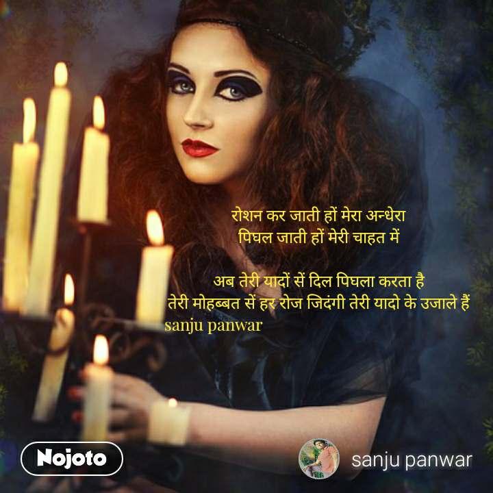 रोशन कर जाती हों मेरा अन्धेरा पिघल जाती हों मेरी चाहत में  अब तेरी यादों सें दिल पिघला करता है तेरी मोहब्बत सें हर रोज जिदंगी तेरी यादो के उजाले हैं   sanju panwar