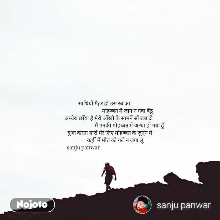 साथियों मैहर हो उस रब का                                       मोहब्बत मै जान न गवा बैंठु        अन्धेरा छाँया है मेरी आँखों के सामनें सौं रब्ब दी                                          मैं उनकी मोहब्बत में अन्धा हो गया हुँ         दुआ करना यारों मेंरे लिए मोहब्बत के जुनून में                  कहीं मैं मौत को गले न लगा लू sanju panwar