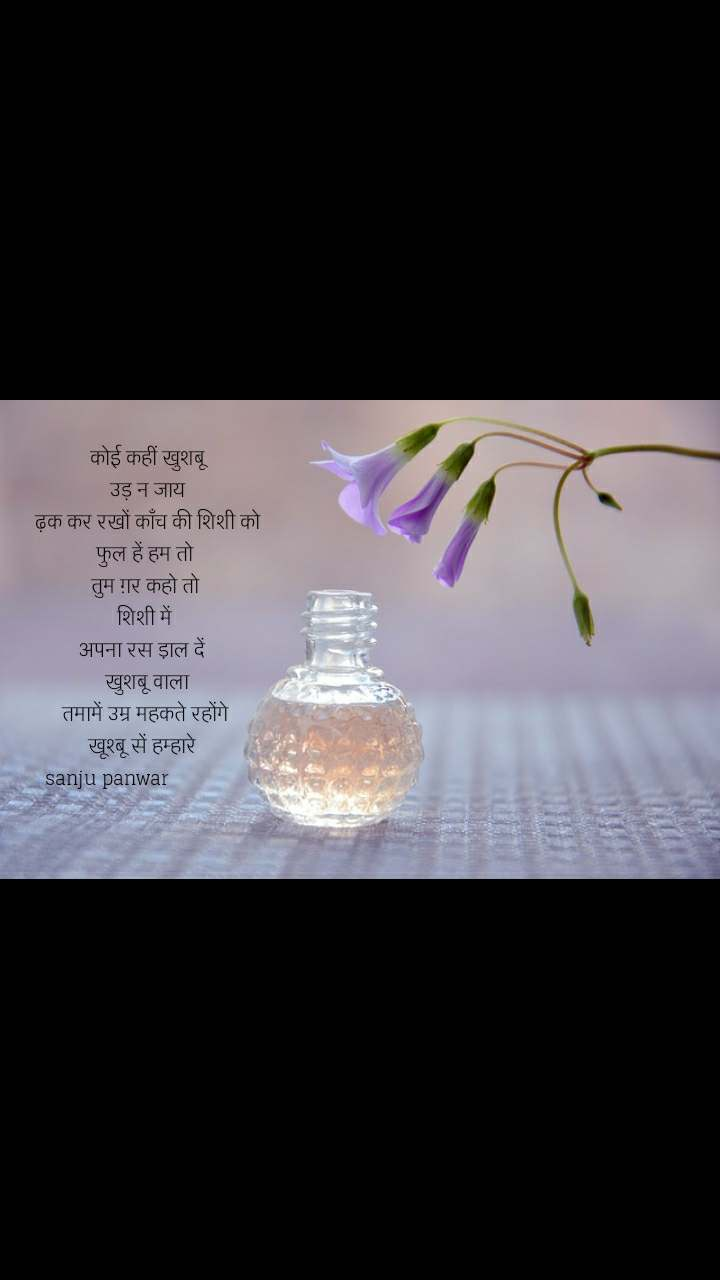कोई कहीं खुशबू  उड़ न जाय   ढ़क कर रखों काँच की शिशी को  फुल हें हम तो  तुम ग़र कहो तो  शिशी में  अपना रस डा़ल दें    खुशबू वाला   तमामें उम्र महकते रहोंगे    खूश्बू सें हम्हारे     sanju panwar