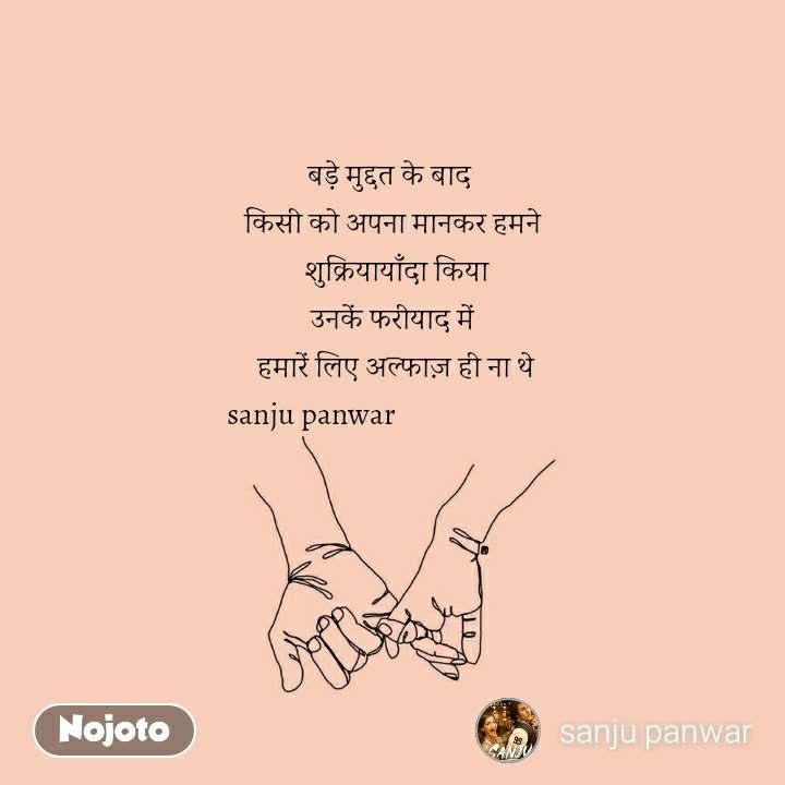 बड़े मुद्दत के बाद  किसी को अपना मानकर हमने  शुक्रियायाँदा किया उनकें फरीयाद में  हमारें लिए अल्फाज़ ही ना थे sanju panwar