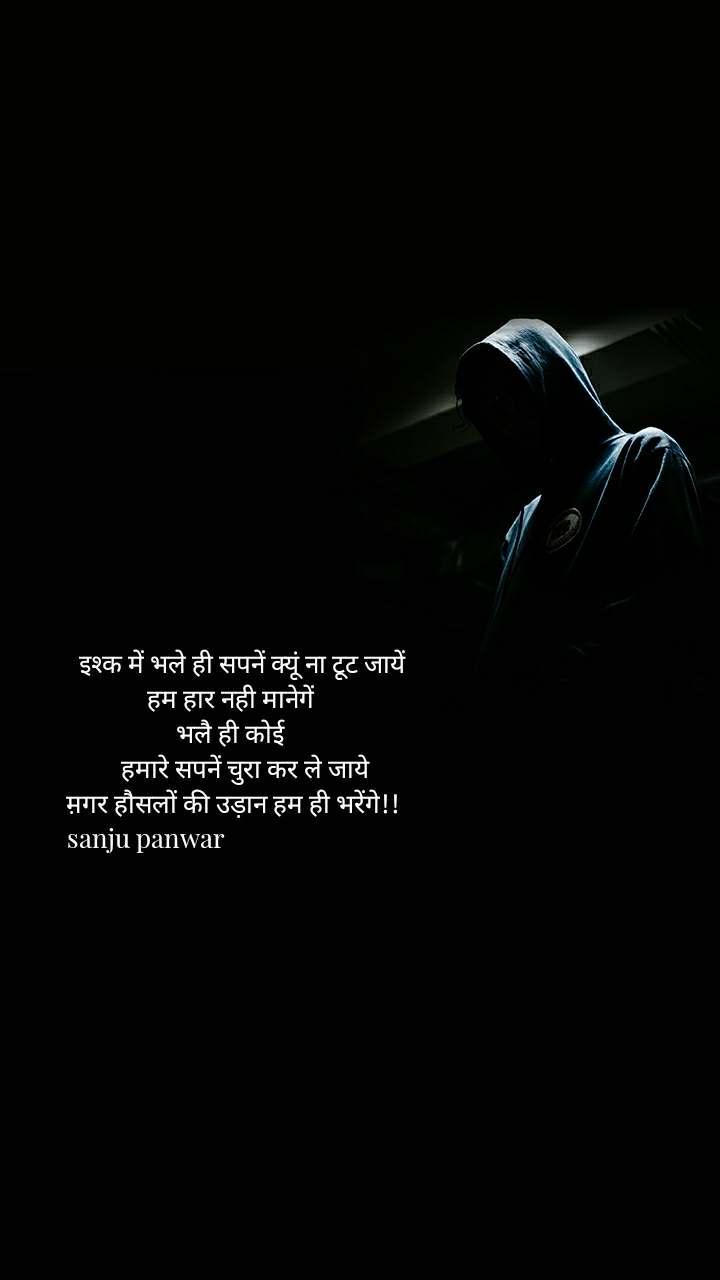 इश्क में भले ही सपनें क्यूं ना टूट जायें  हम हार नही मानेगें  भलै ही कोई      हमारे सपनें चुरा कर ले जाये म़गर हौसलों की उड़ान हम ही भरेंगे!! sanju panwar