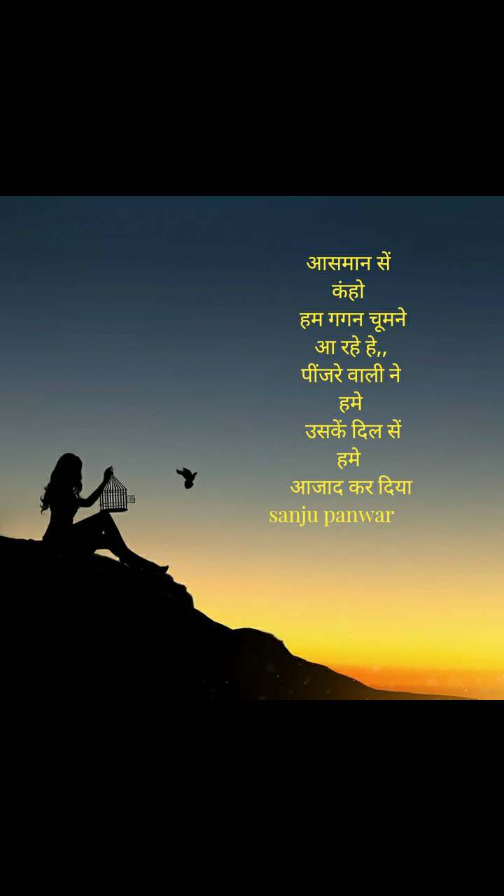 आसमान सें  कंहो    हम गगन चूमने  आ रहे हे,, पींजरे वाली ने  हमे    उसकें दिल सें  हमे  आजाद कर दिया sanju panwar