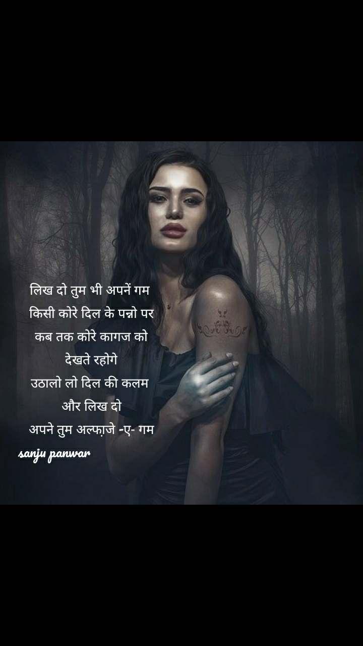 लिख दो तुम भी अपनें गम  किसी कोरे दिल के पन्नो पर  कब तक कोरे कागज को  देखते रहोगे उठालो लो दिल की कलम  और लिख दो अपने तुम अल्फा़जे -ए- गम sanju panwar