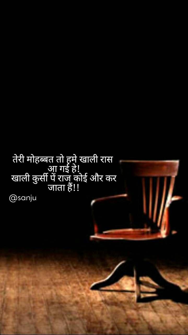तेरी मोहब्बत तो हमे खाली रास  आ गई हे!  खाली कुर्सी पें राज कोई और कर  जाता हैं!!  @sanju