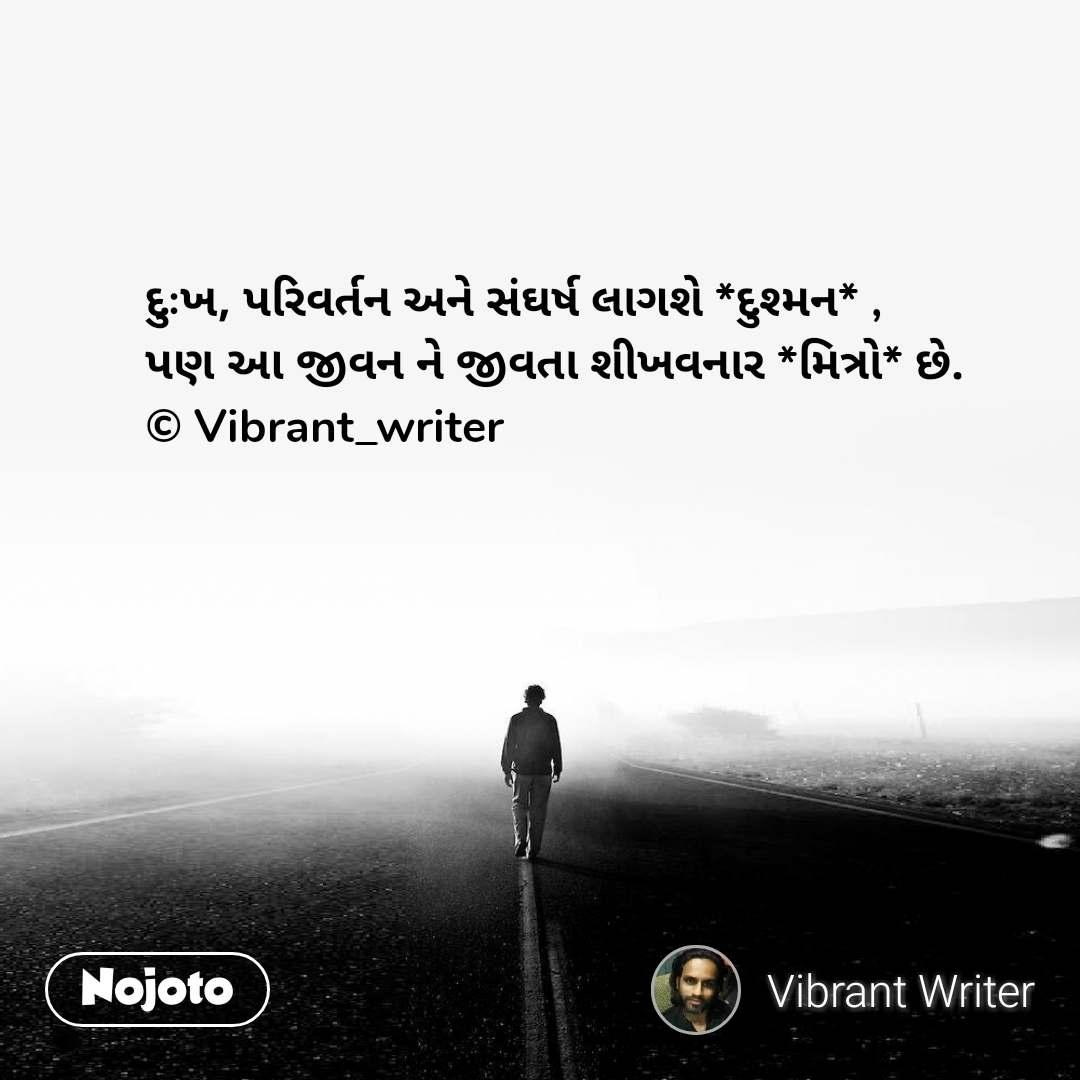 દુઃખ, પરિવર્તન અને સંઘર્ષ લાગશે *દુશ્મન* ,  પણ આ જીવન ને જીવતા શીખવનાર *મિત્રો* છે. © Vibrant_writer