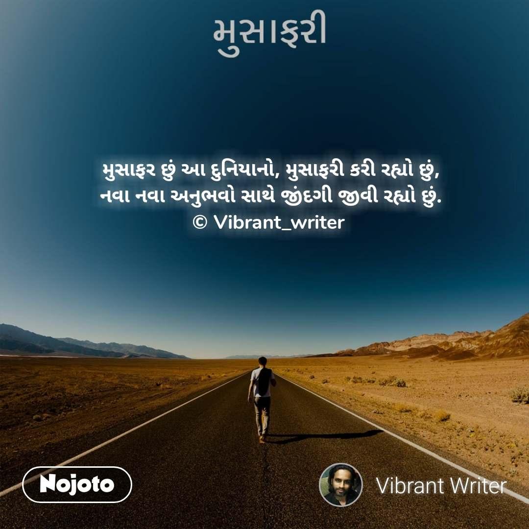 મુસાફરી મુસાફર છું આ દુનિયાનો, મુસાફરી કરી રહ્યો છું, નવા નવા અનુભવો સાથે જીંદગી જીવી રહ્યો છું. © Vibrant_writer