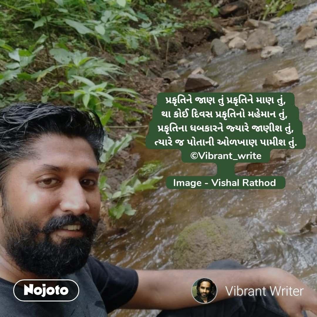 પ્રકૃતિને જાણ તું પ્રકૃતિને માણ તું, થા કોઈ દિવસ પ્રકૃતિનો મહેમાન તું,  પ્રકૃતિના ધબકારને જ્યારે જાણીશ તું, ત્યારે જ પોતાની ઓળખાણ પામીશ તું. ©Vibrant_write  Image - Vishal Rathod