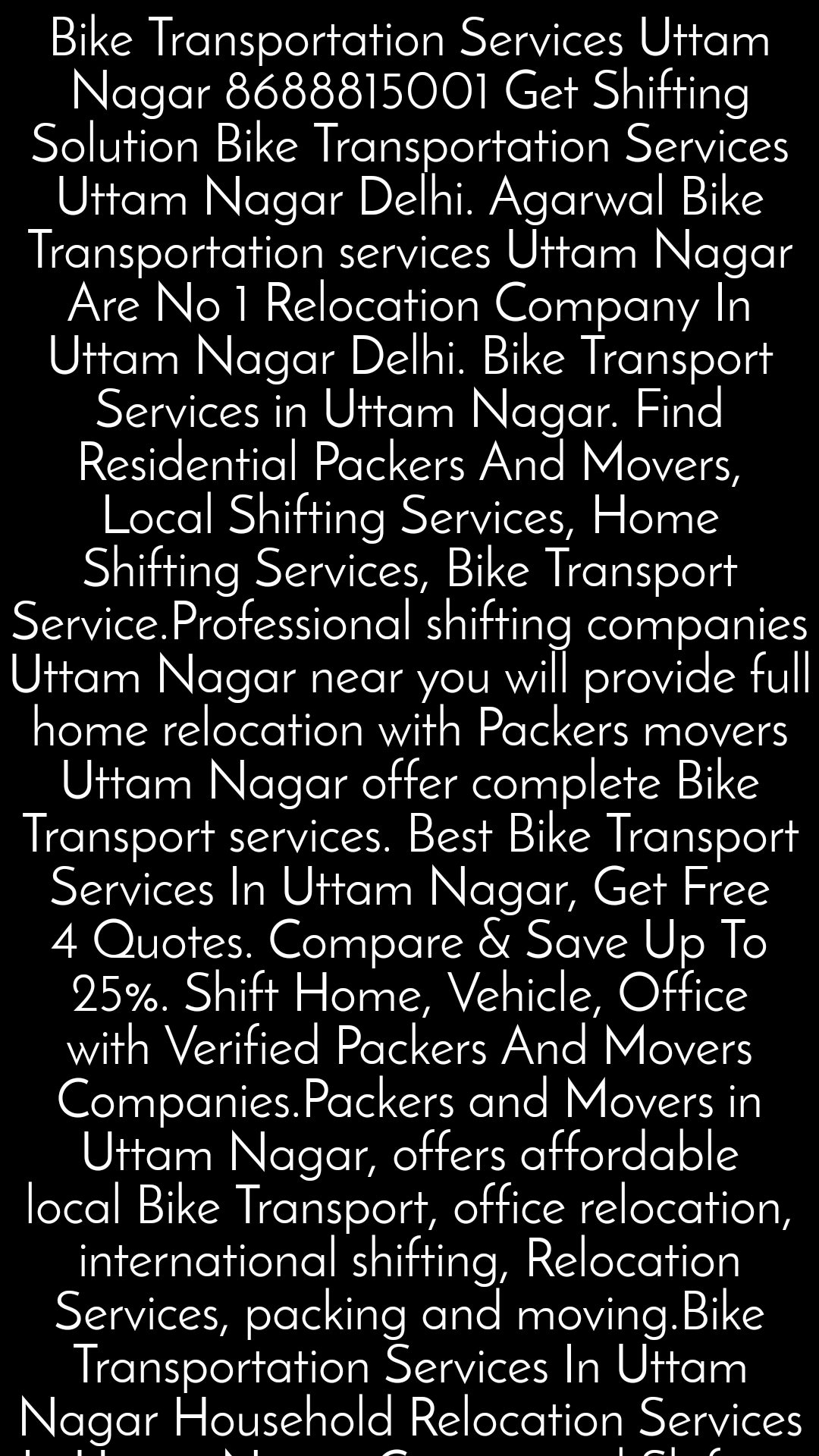 Bike Transportation Services Uttam Nagar 8688815001 Get Shifting Solution Bike Transportation Services Uttam Nagar Delhi. Agarwal Bike Transportation services Uttam Nagar Are No 1 Relocation Company In Uttam Nagar Delhi. Bike Transport Services in Uttam Nagar. Find Residential Packers And Movers, Local Shifting Services, Home Shifting Services, Bike Transport Service.Professional shifting companies Uttam Nagar near you will provide full home relocation with Packers movers Uttam Nagar offer complete Bike Transport services. Best Bike Transport Services In Uttam Nagar, Get Free 4 Quotes. Compare & Save Up To 25%. Shift Home, Vehicle, Office with Verified Packers And Movers Companies.Packers and Movers in Uttam Nagar, offers affordable local Bike Transport, office relocation, international shifting, Relocation Services, packing and moving.Bike Transportation Services In Uttam Nagar Household Relocation Services In Uttam Nagar Commercial Shifting In Uttam Nagar Office Shifting In Uttam Nagar Warehouse Storage Services Uttam Nagar Delhi.  ©Rajeev Yadav