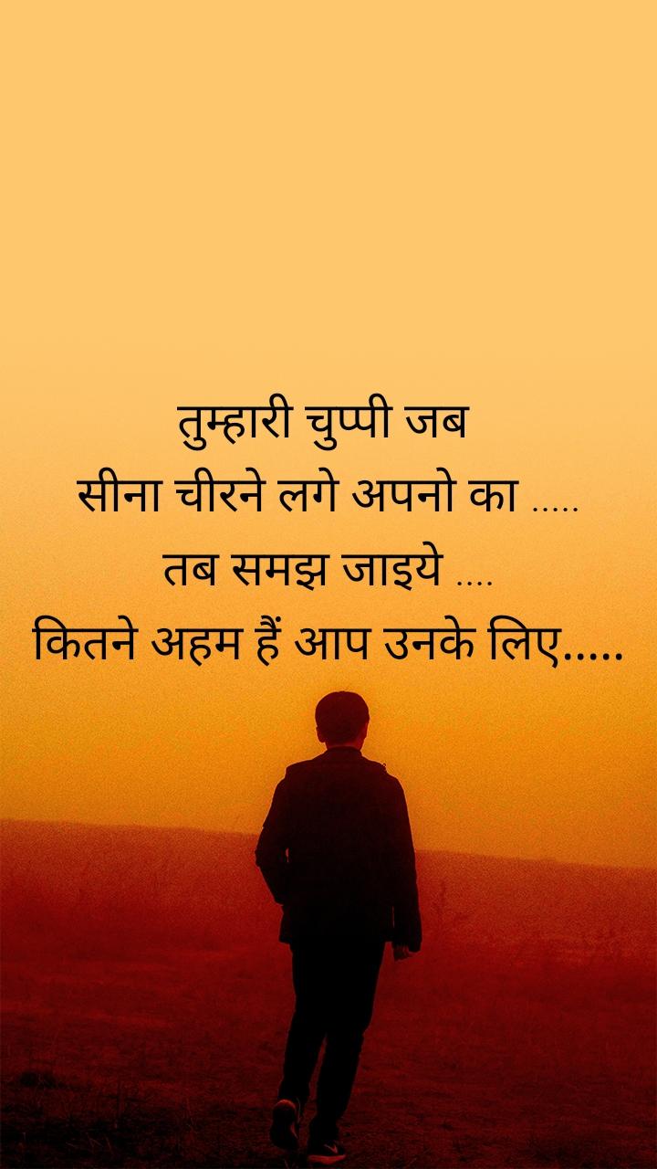 तुम्हारी चुप्पी जब  सीना चीरने लगे अपनो का ..... तब समझ जाइये .... कितने अहम हैं आप उनके लिए.....