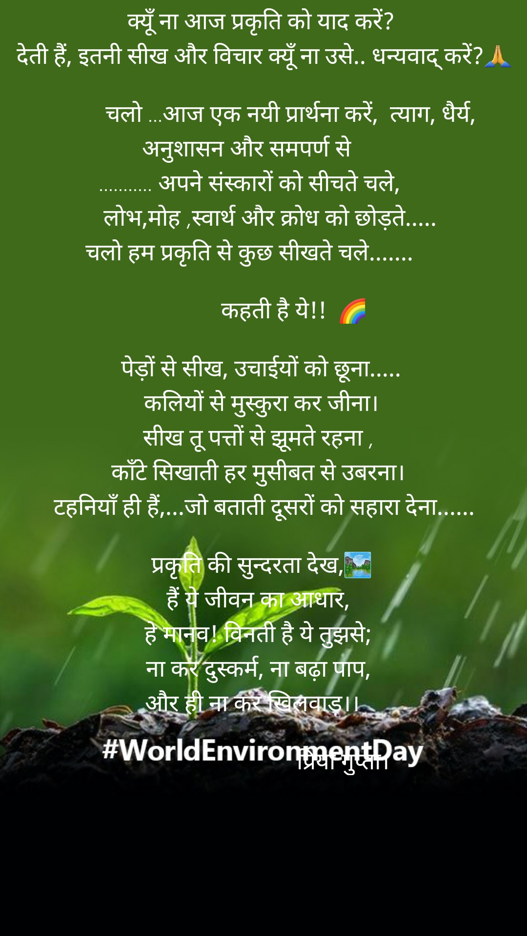"""#WorldEnvironmentDay Happy World environmental Day!!a small message to protect Nature """"!                             """" प्रकृति""""      क्यूँ ना आज प्रकृति को याद करें?      देती हैं, इतनी सीख और विचार क्यूँ ना उसे.. धन्यवाद् करें?🙏                चलो ...आज एक नयी प्रार्थना करें,  त्याग, धैर्य, अनुशासन और समपर्ण से  ........... अपने संस्कारों को सीचते चले,        लोभ,मोह ,स्वार्थ और क्रोध को छोड़ते..... चलो हम प्रकृति से कुछ सीखते चले.......                  कहती है ये!!  🌈      पेड़ों से सीख, उचाईयों को छूना.....     कलियों से मुस्कुरा कर जीना।    सीख तू पत्तों से झूमते रहना ,    काँटे सिखाती हर मुसीबत से उबरना।      टहनियाँ ही हैं,...जो बताती दूसरों को सहारा देना......      प्रकृति की सुन्दरता देख,🏞    हैं ये जीवन का आधार,    हे मानव! विनती है ये तुझसे;    ना कर दुस्कर्म, ना बढ़ा पाप,  और ही ना कर खिलवाड़।।                                                   प्रिया गुप्ता।"""