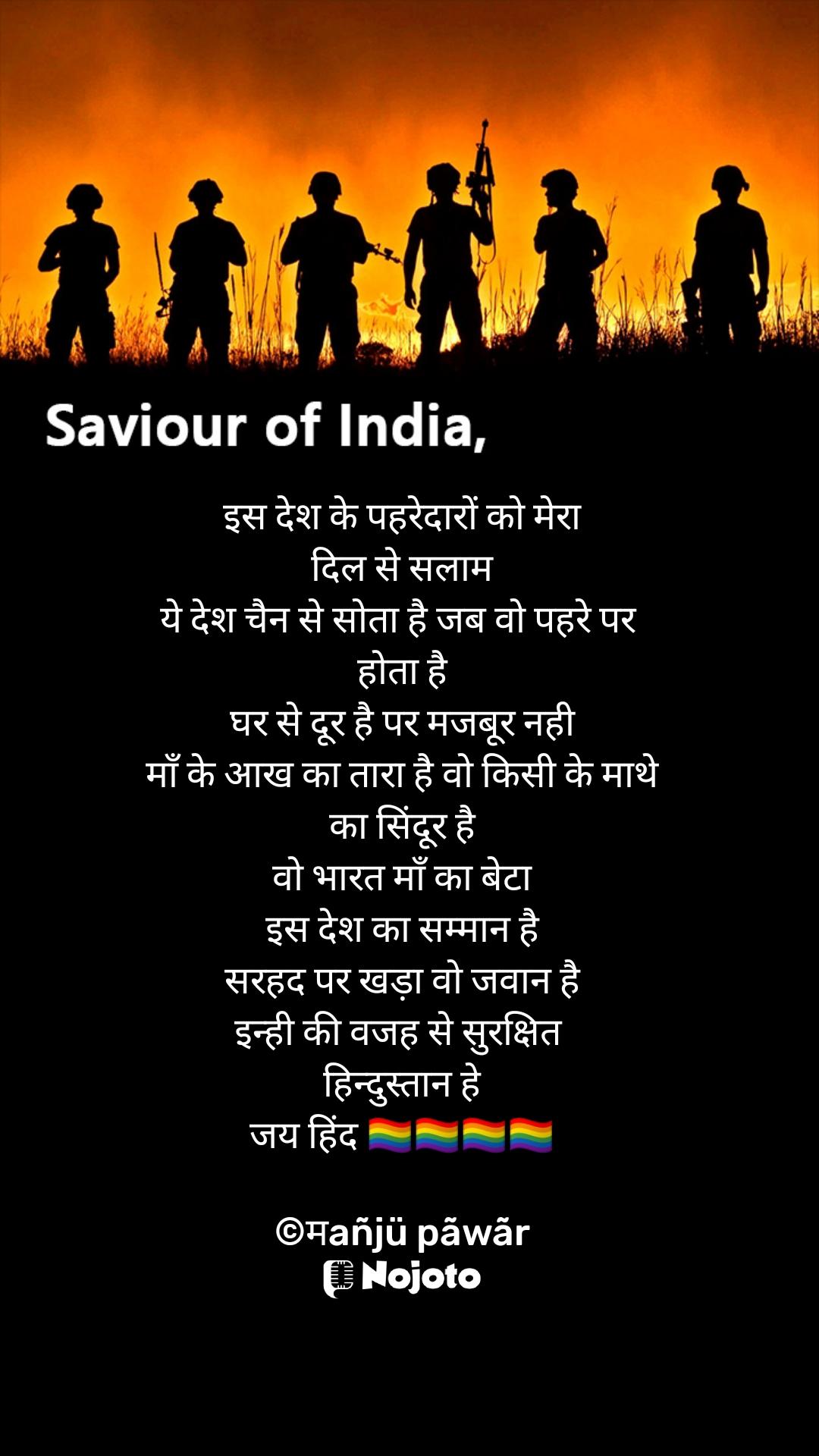 Saviour of India इस देश के पहरेदारों को मेरा दिल से सलाम ये देश चैन से सोता है जब वो पहरे पर  होता है घर से दूर है पर मजबूर नही माँ के आख का तारा है वो किसी के माथे का सिंदूर है वो भारत माँ का बेटा इस देश का सम्मान है सरहद पर खड़ा वो जवान है इन्ही की वजह से सुरक्षित  हिन्दुस्तान हे जय हिंद 🏳🌈🏳🌈🏳🌈🏳🌈  ©मañjü pãwãr