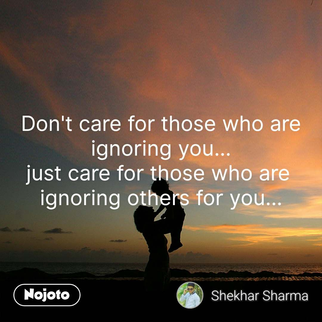Don't care for those who are ignoring you... just care for those who are  ignoring others for you... #NojotoQuote