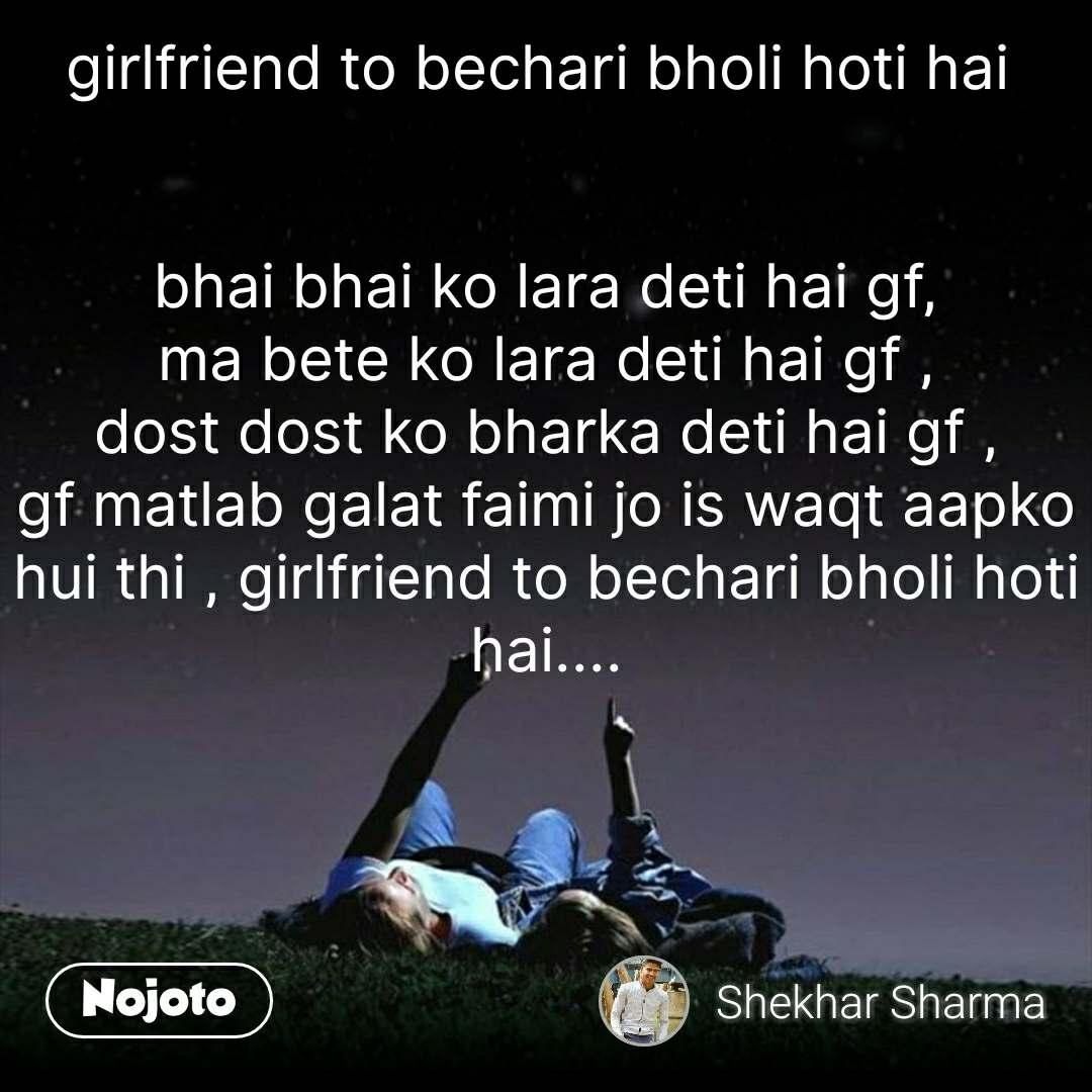 girlfriend to bechari bholi hoti hai    bhai bhai ko lara deti hai gf, ma bete ko lara deti hai gf , dost dost ko bharka deti hai gf , gf matlab galat faimi jo is waqt aapko hui thi , girlfriend to bechari bholi hoti hai....      #NojotoQuote
