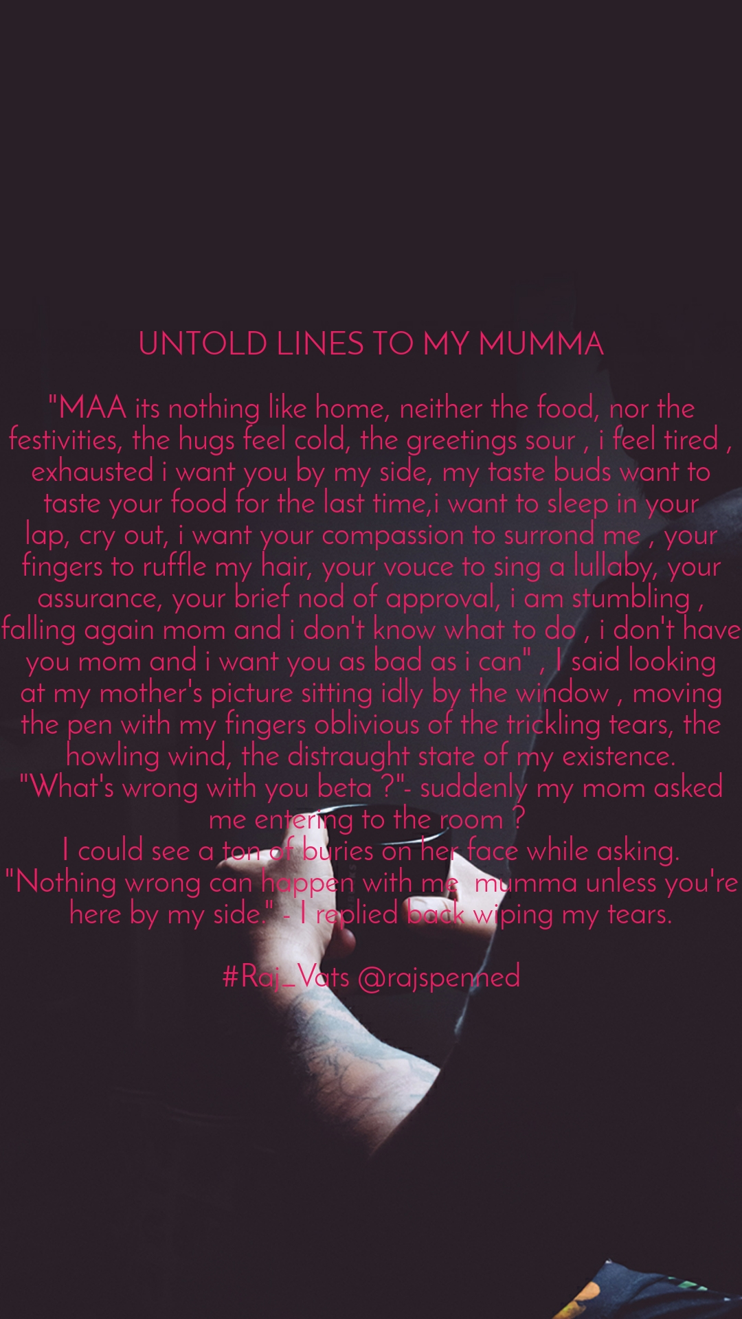 """UNTOLD LINES TO MY MUMMA  """"MAA its nothing like home, neither the food, nor the festivities, the hugs feel cold, the greetings sour , i feel tired , exhausted i want you by my side, my taste buds want to taste your food for the last time,i want to sleep in your lap, cry out, i want your compassion to surrond me , your fingers to ruffle my hair, your vouce to sing a lullaby, your assurance, your brief nod of approval, i am stumbling , falling again mom and i don't know what to do , i don't have you mom and i want you as bad as i can"""" , I said looking at my mother's picture sitting idly by the window , moving the pen with my fingers oblivious of the trickling tears, the howling wind, the distraught state of my existence. """"What's wrong with you beta ?""""- suddenly my mom asked me entering to the room ?  I could see a ton of buries on her face while asking. """"Nothing wrong can happen with me  mumma unless you're here by my side."""" - I replied back wiping my tears.  #Raj_Vats @rajspenned"""