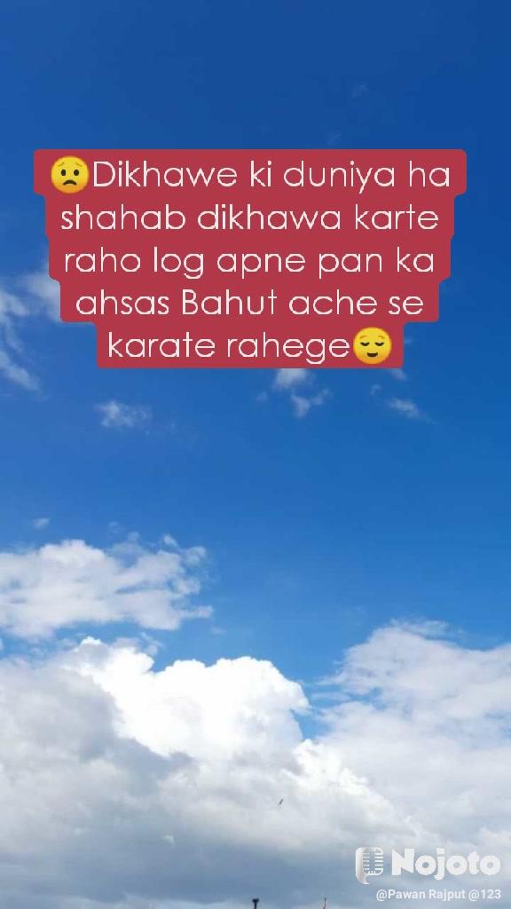 😟Dikhawe ki duniya ha shahab dikhawa karte raho log apne pan ka ahsas Bahut ache se karate rahege😌