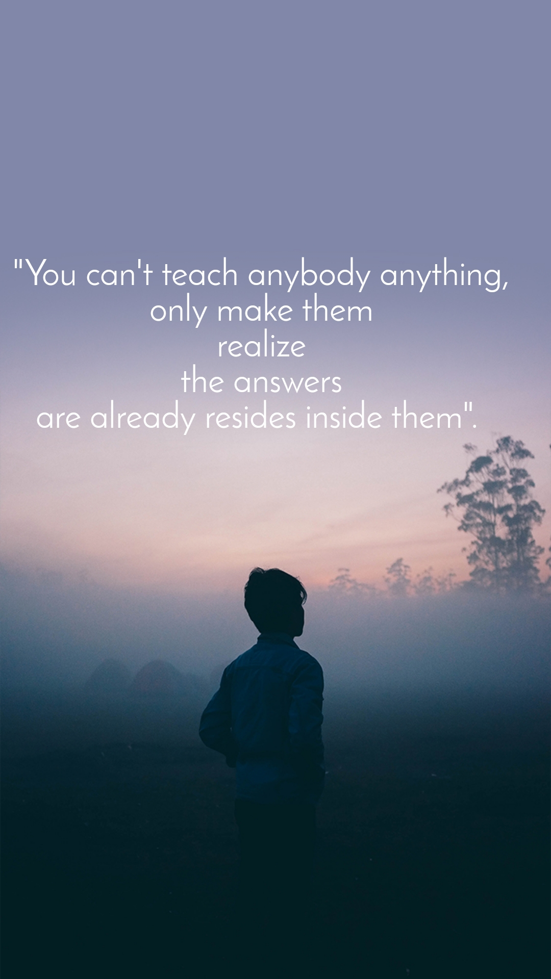 """You can't teach anybody anything, only make them realize the answers are already resides inside them""."