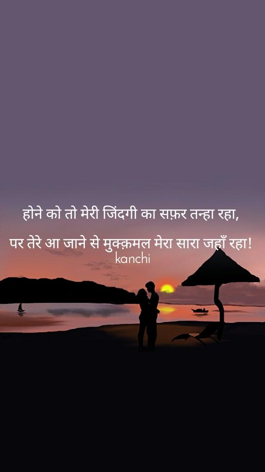 होने को तो मेरी जिंदगी का सफ़र तन्हा रहा,   पर तेरे आ जाने से मुक्क़मल मेरा सारा जहाँ रहा!  kanchi