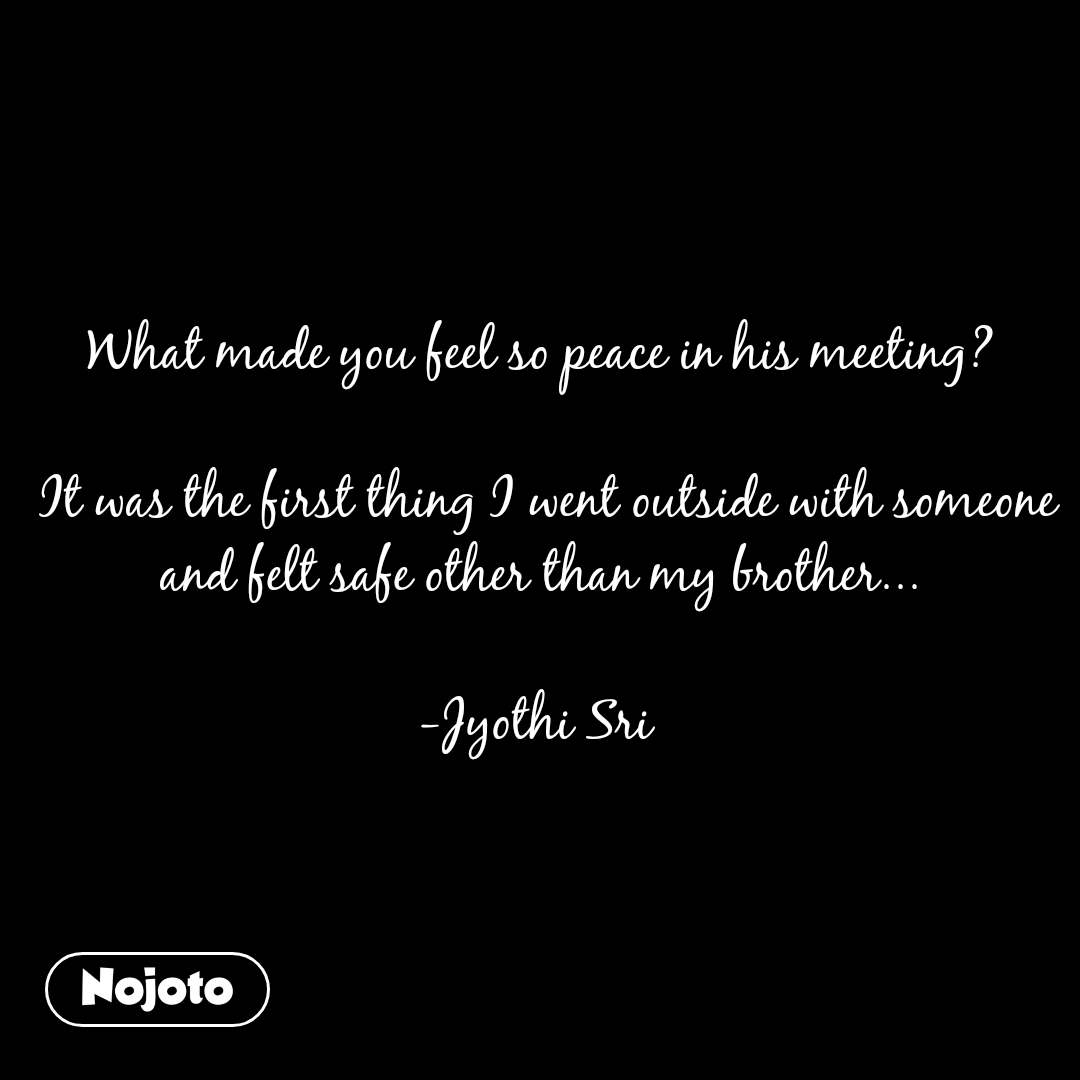 What made you feel so peace in his meeting?   It was the first thing I went outside with someone and felt safe other than my brother...  -Jyothi Sri