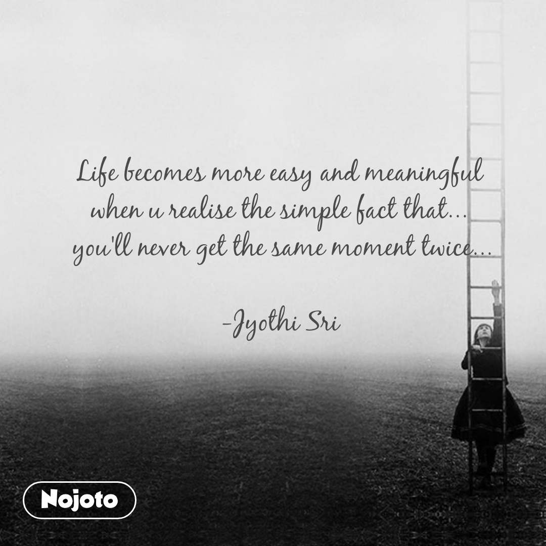 Life becomes more easy and meaningful  when u realise the simple fact that...  you'll never get the same moment twice...  -Jyothi Sri