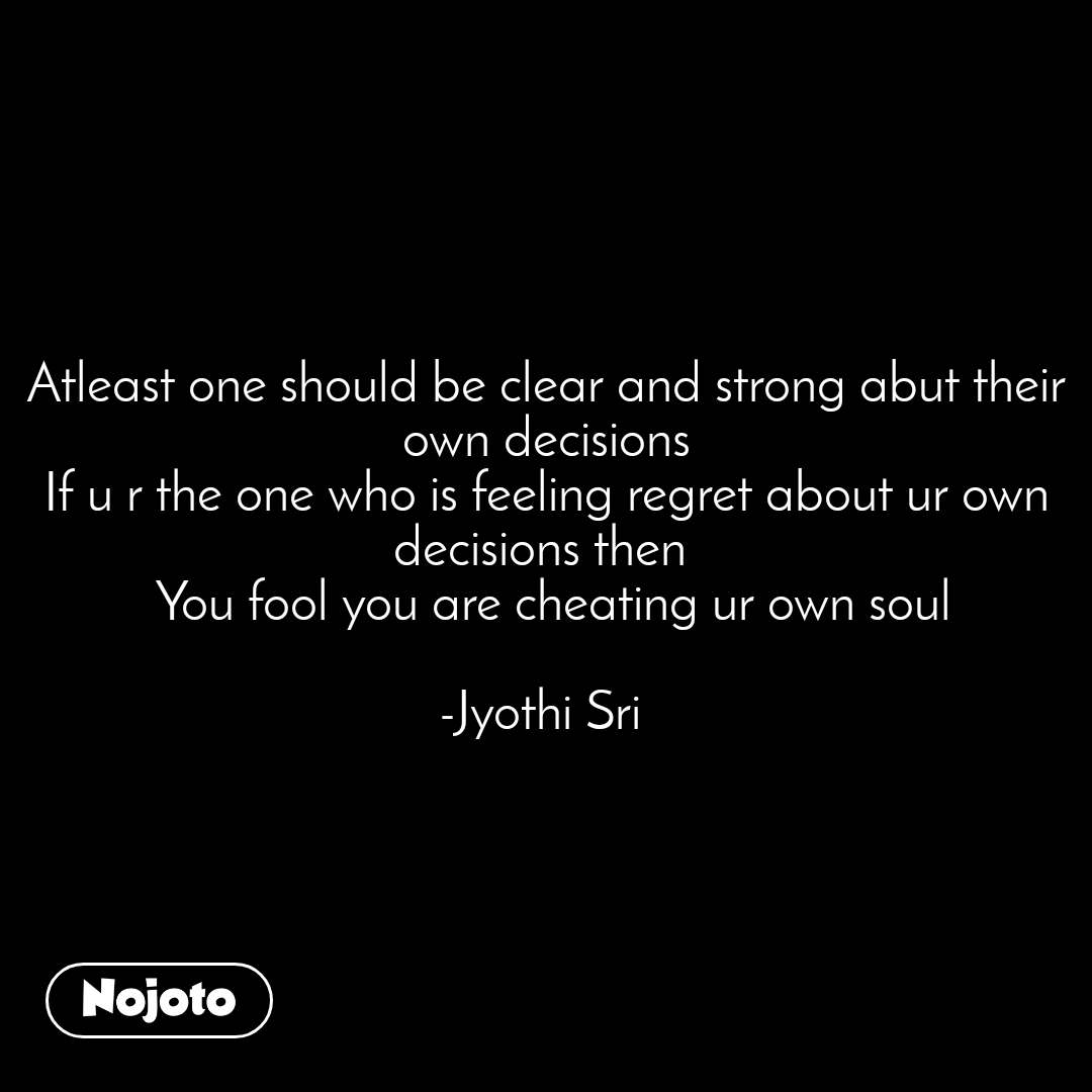 Natural Morning Atleast one should be clear and strong abut their own decisions If u r the one who is feeling regret about ur own decisions then   You fool you are cheating ur own soul  -Jyothi Sri