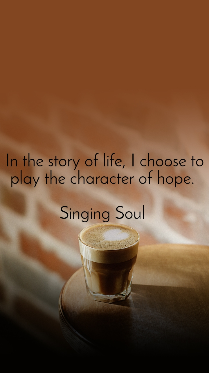 In the story of life, I choose to play the character of hope.   Singing Soul