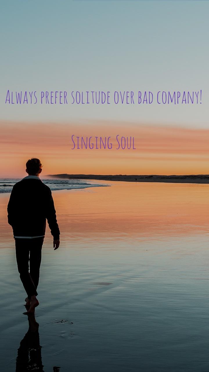 Alone  Always prefer solitude over bad company!   Singing Soul