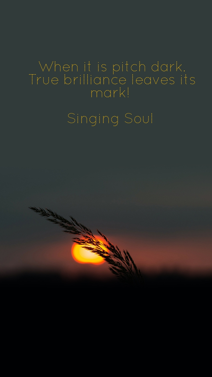 When it is pitch dark, True brilliance leaves its mark!   Singing Soul