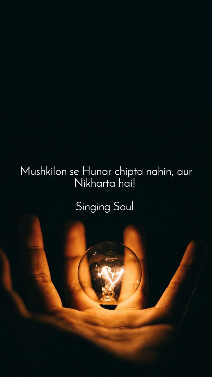 Mushkilon se Hunar chipta nahin, aur Nikharta hai!   Singing Soul