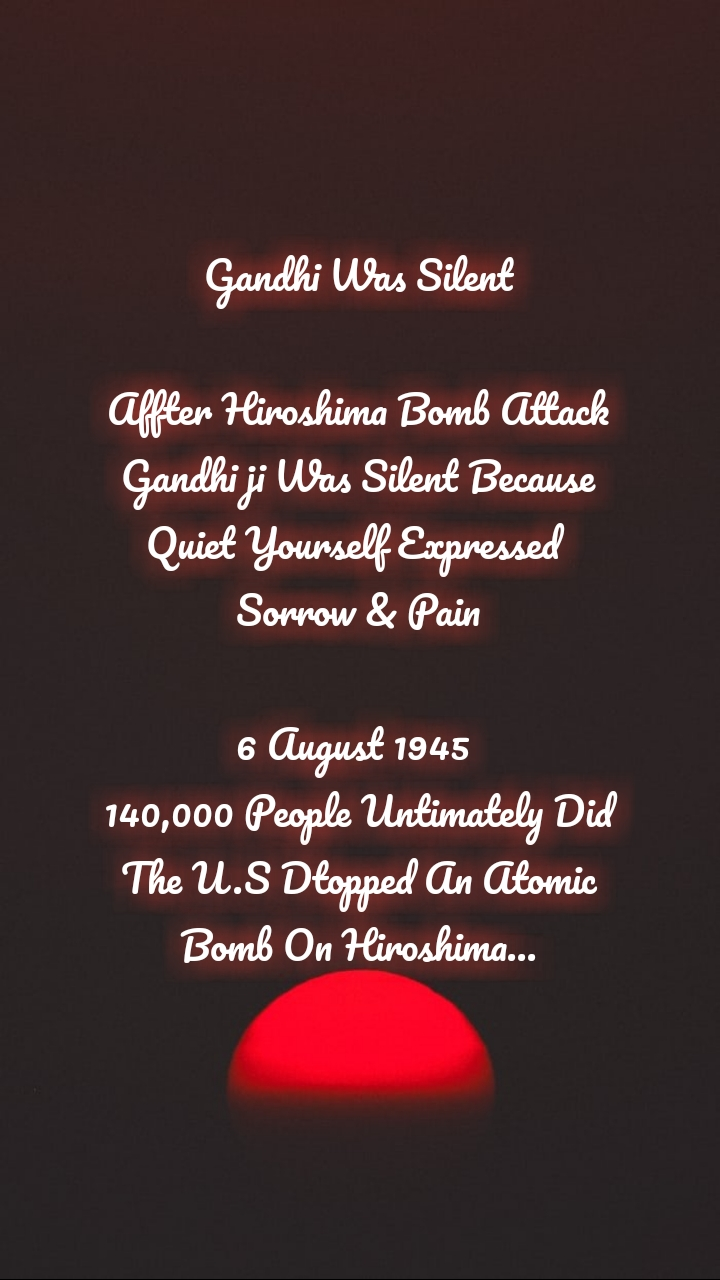 Gandhi Was Silent  Affter Hiroshima Bomb Attack Gandhi ji Was Silent Because Quiet Yourself Expressed  Sorrow & Pain  6 August 1945  140,000 People Untimately Did The U.S Dtopped An Atomic Bomb On Hiroshima...
