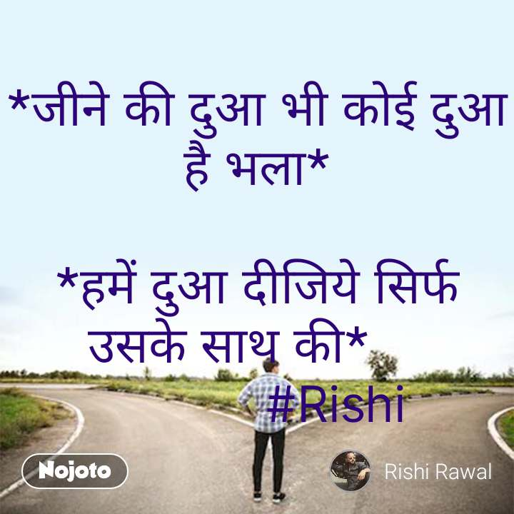 *जीने की दुआ भी कोई दुआ है भला*  *हमें दुआ दीजिये सिर्फ उसके साथ की*                #Rishi #NojotoQuote