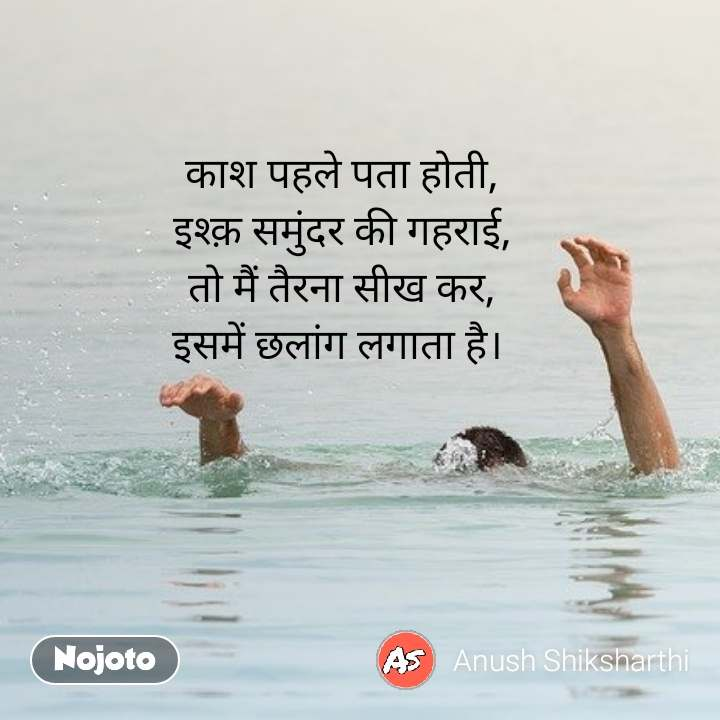 काश पहले पता होती, इश्क़ समुंदर की गहराई, तो मैं तैरना सीख कर, इसमें छलांग लगाता है।