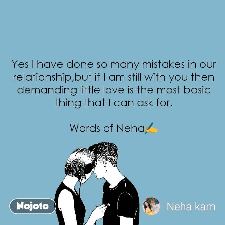 Yes I have done so many mistakes in our relationship,but if I am still with you then demanding little love is the most basic thing that I can ask for.  Words of Neha✍️