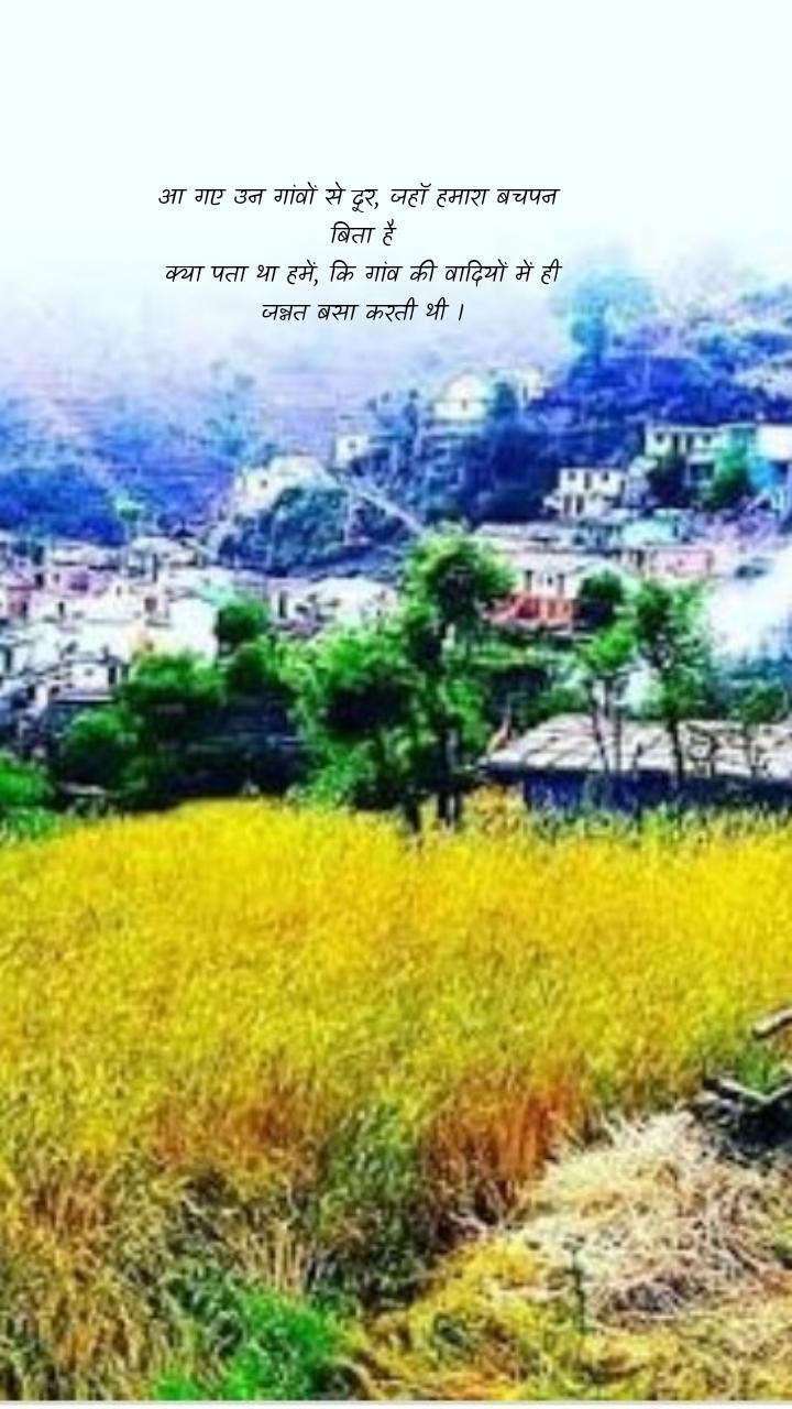आ गए उन गांवों से दूर, जहाॅ हमारा बचपन  बिता है क्या पता था हमें, कि गांव की वादियों में ही जन्नत बसा करती थी ।