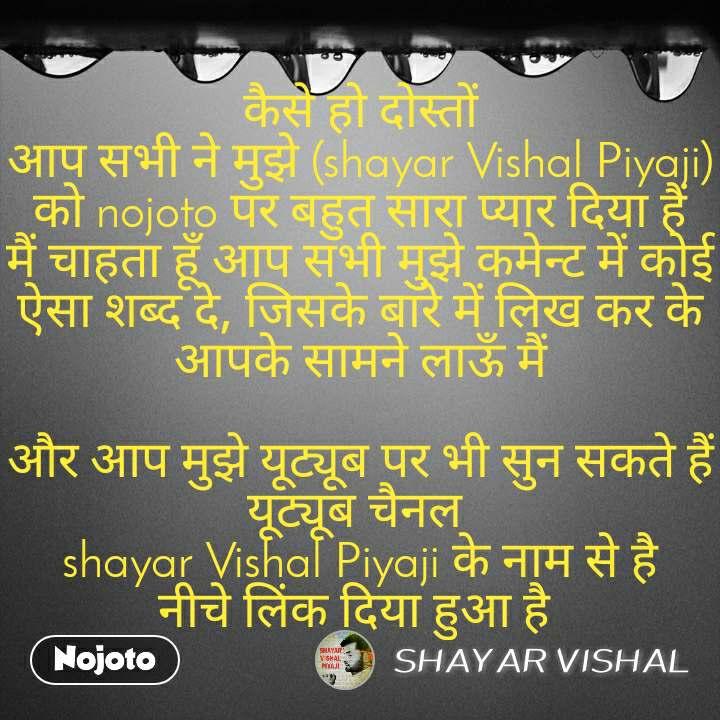 कैसे हो दोस्तों आप सभी ने मुझे (shayar Vishal Piyaji) को nojoto पर बहुत सारा प्यार दिया हैं मैं चाहता हूँ आप सभी मुझे कमेन्ट में कोई ऐसा शब्द दे, जिसके बारे में लिख कर के आपके सामने लाऊँ मैं  और आप मुझे यूट्यूब पर भी सुन सकते हैं यूट्यूब चैनल  shayar Vishal Piyaji के नाम से है नीचे लिंक दिया हुआ है
