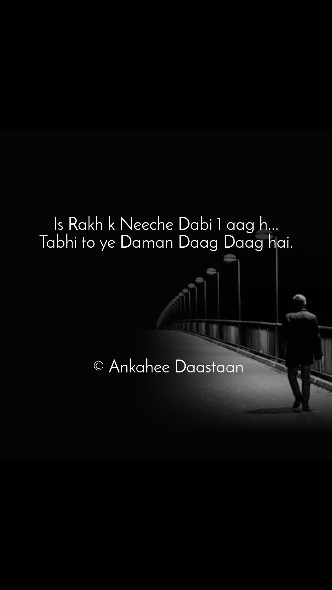 Is Rakh k Neeche Dabi 1 aag h... Tabhi to ye Daman Daag Daag hai.                                        © Ankahee Daastaan