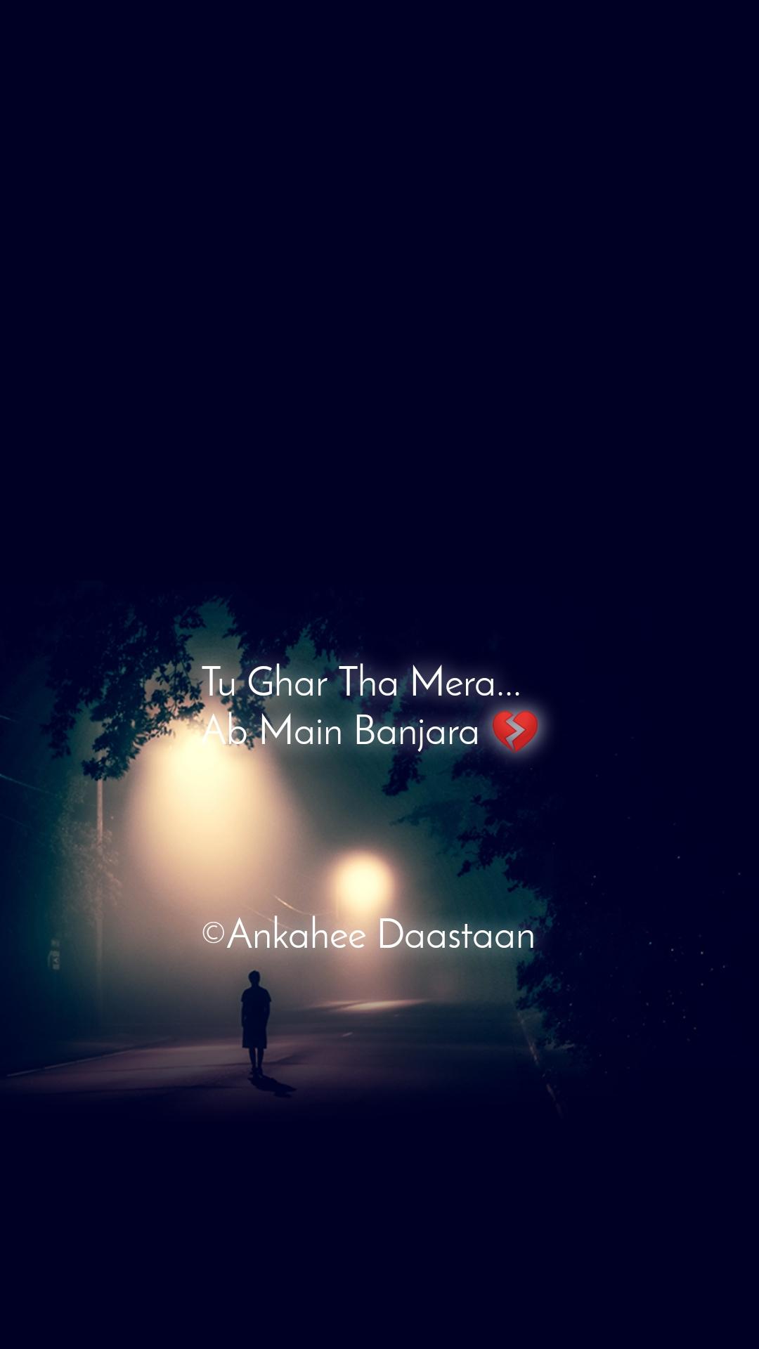 Tu Ghar Tha Mera... Ab Main Banjara 💔     ©Ankahee Daastaan