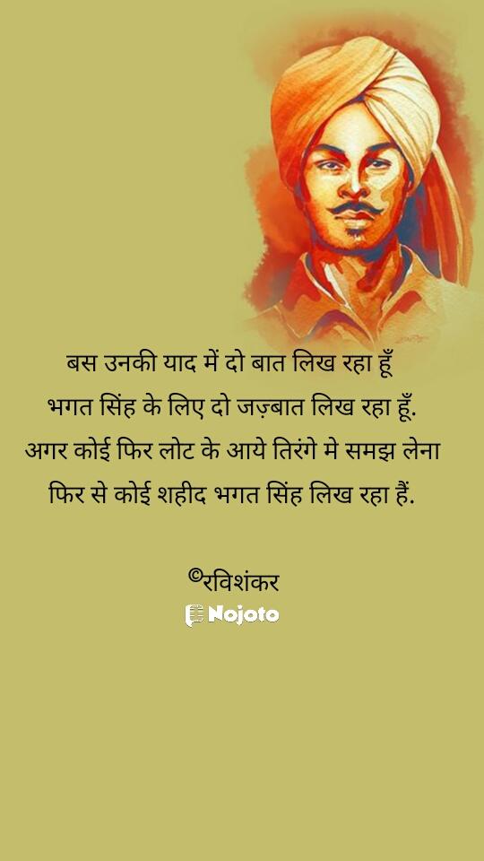 बस उनकी याद में दो बात लिख रहा हूँ  भगत सिंह के लिए दो जज़्बात लिख रहा हूँ. अगर कोई फिर लोट के आये तिरंगे मे समझ लेना फिर से कोई शहीद भगत सिंह लिख रहा हैं.  ©रविशंकर