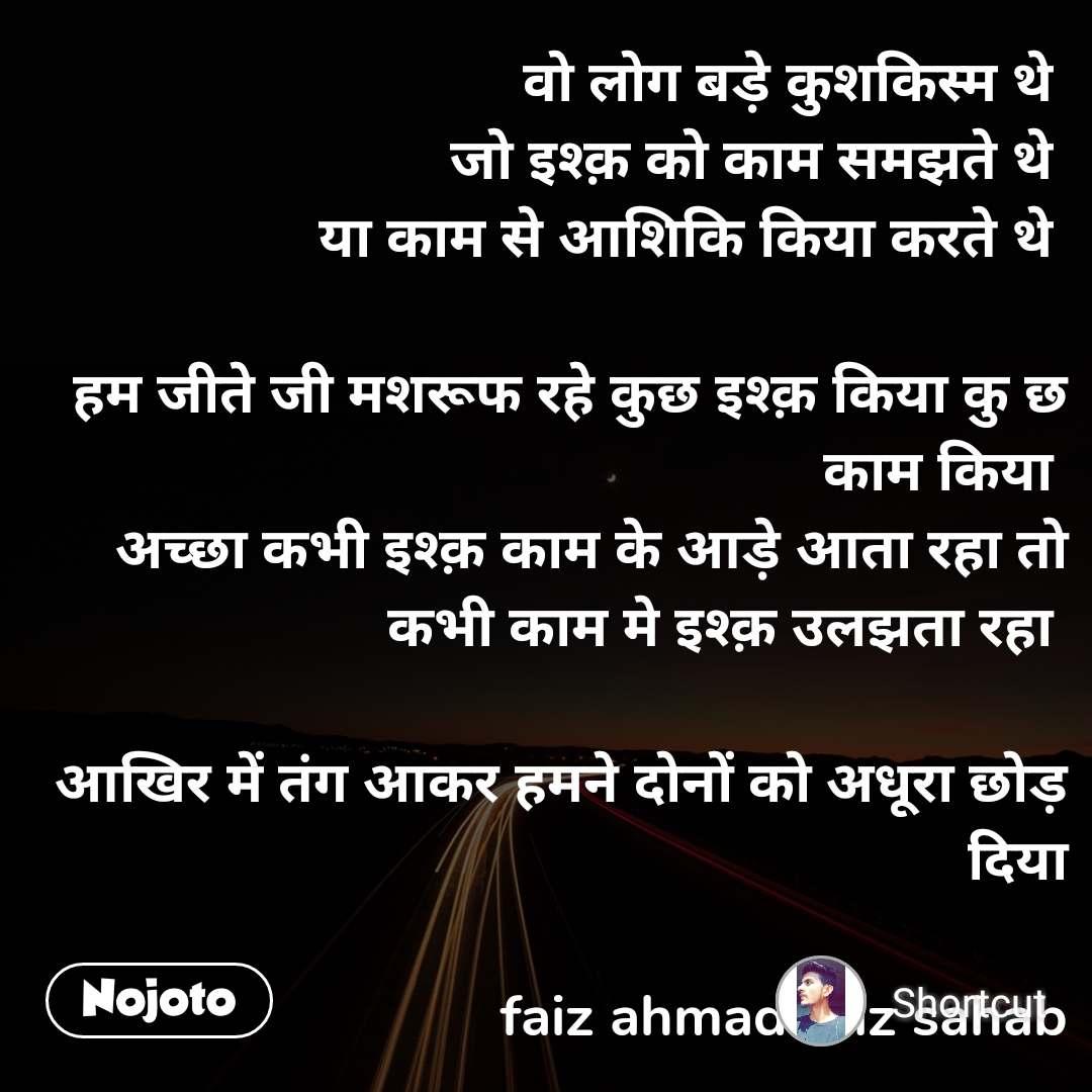 वो लोग बड़े कुशकिस्म थे  जो इश्क़ को काम समझते थे  या काम से आशिकि किया करते थे   हम जीते जी मशरूफ रहे कुछ इश्क़ किया कु छ काम किया  अच्छा कभी इश्क़ काम के आड़े आता रहा तो कभी काम मे इश्क़ उलझता रहा   आखिर में तंग आकर हमने दोनों को अधूरा छोड़ दिया  faiz ahmad faiz sahab