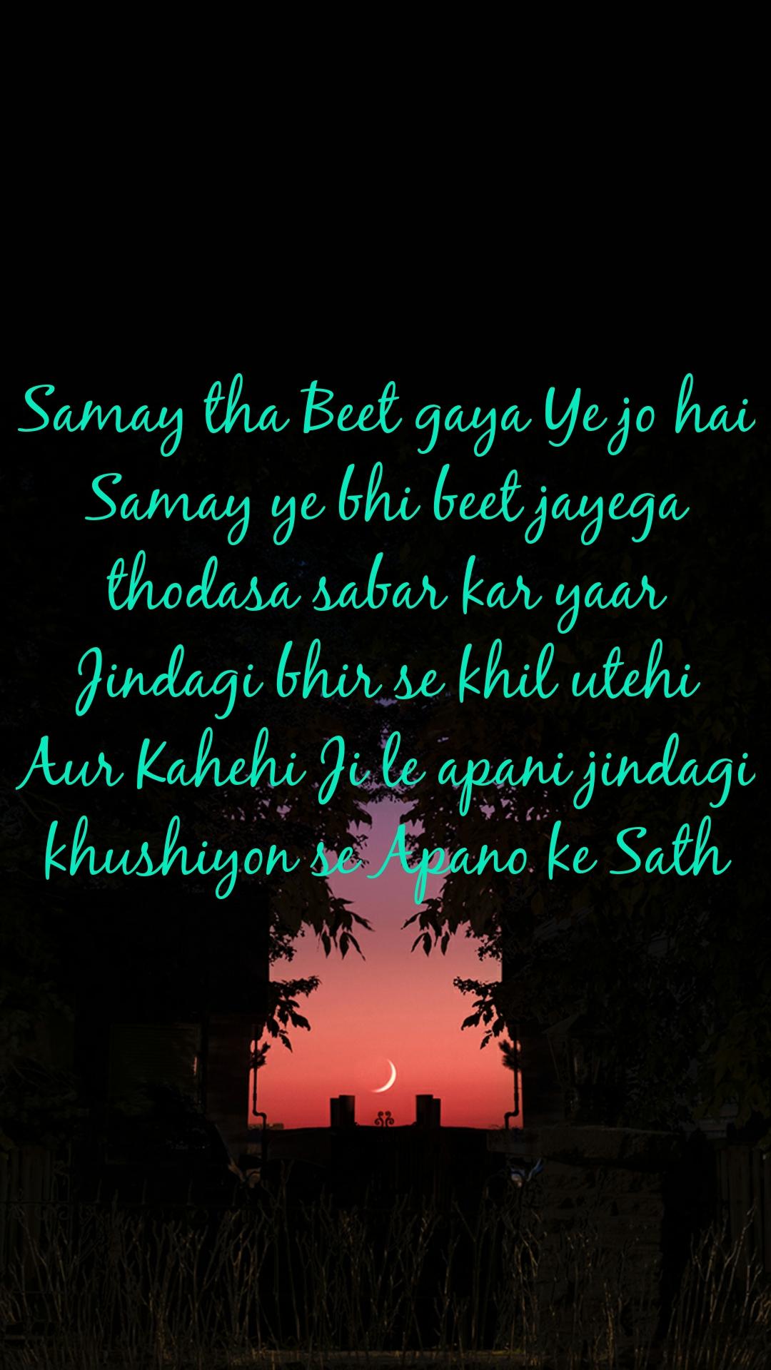Samay tha Beet gaya Ye jo hai Samay ye bhi beet jayega thodasa sabar kar yaar Jindagi bhir se khil utehi Aur Kahehi Ji le apani jindagi khushiyon se Apano ke Sath