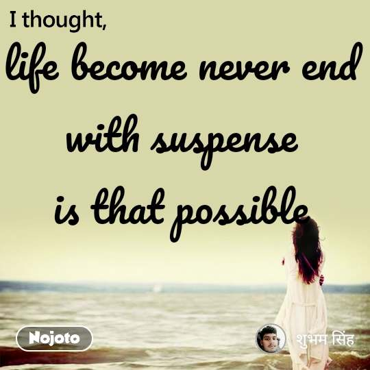 I thought life become never end with suspense is that possible
