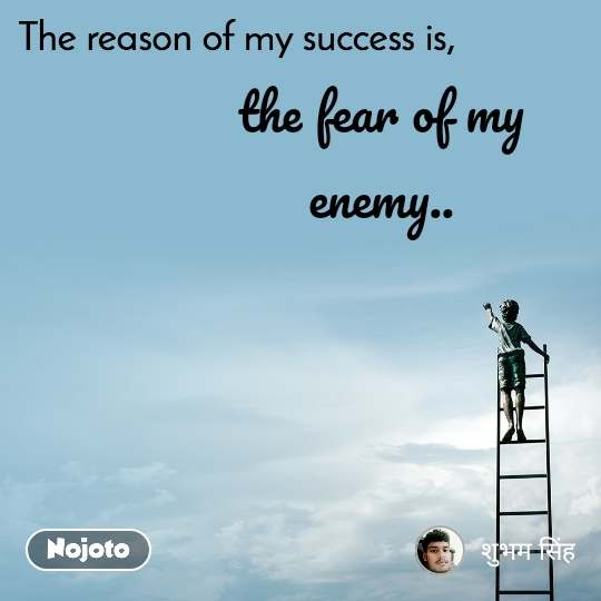 The reason of my success is, the fear of my enemy..