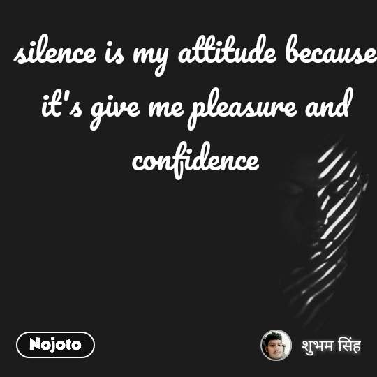 silence is my attitude because it's give me pleasure and confidence