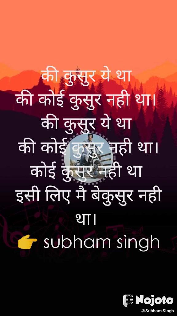 की कुसुर ये था  की कोई कुसुर नही था।  की कुसुर ये था  की कोई कुसुर नही था। कोई कुसुर नही था  इसी लिए मै बेकुसुर नही था।  👉 subham singh