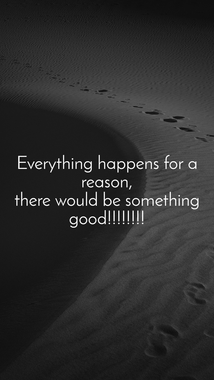 Everything happens for a reason, there would be something good!!!!!!!!
