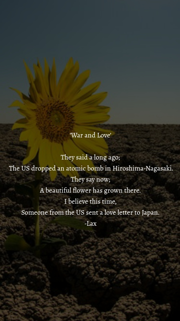 'War and Love'  They said a long ago;  The US dropped an atomic bomb in Hiroshima-Nagasaki. They say now; A beautiful flower has grown there. I believe this time, Someone from the US sent a love letter to Japan. -Lax